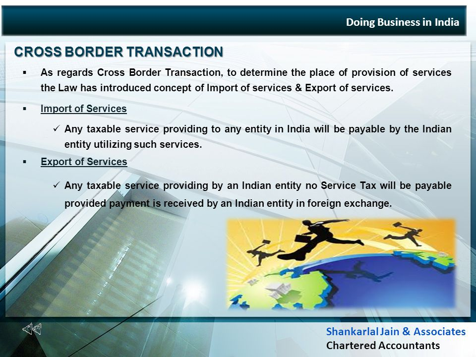 Doing Business in India CROSS BORDER TRANSACTION CROSS BORDER TRANSACTION As regards Cross Border Transaction, to determine the place of provision of services the Law has introduced concept of Import of services & Export of services.
