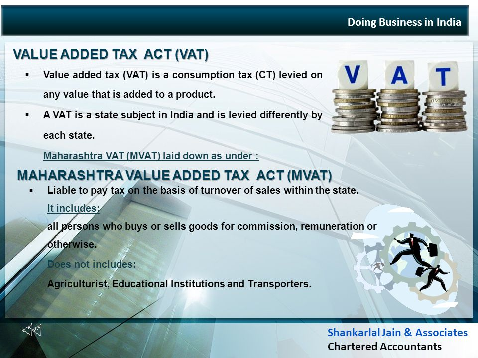 Doing Business in India VALUE ADDED TAX ACT (VAT) Value added tax (VAT) is a consumption tax (CT) levied on any value that is added to a product.