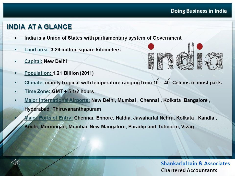 Doing Business in India INDIA AT A GLANCE INDIA AT A GLANCE India is a Union of States with parliamentary system of Government Land area: 3.29 million square kilometers Capital: New Delhi Population: 1.21 Billion (2011) Climate: mainly tropical with temperature ranging from 10 – 40 Celcius in most parts Time Zone: GMT + 5 1/2 hours Major International Airports: New Delhi, Mumbai, Chennai, Kolkata,Bangalore, Hyderabad, Thiruvananthapuram Major Ports of Entry: Chennai, Ennore, Haldia, Jawaharlal Nehru, Kolkata, Kandla, Kochi, Mormugao, Mumbai, New Mangalore, Paradip and Tuticorin, Vizag Shankarlal Jain & Associates Chartered Accountants