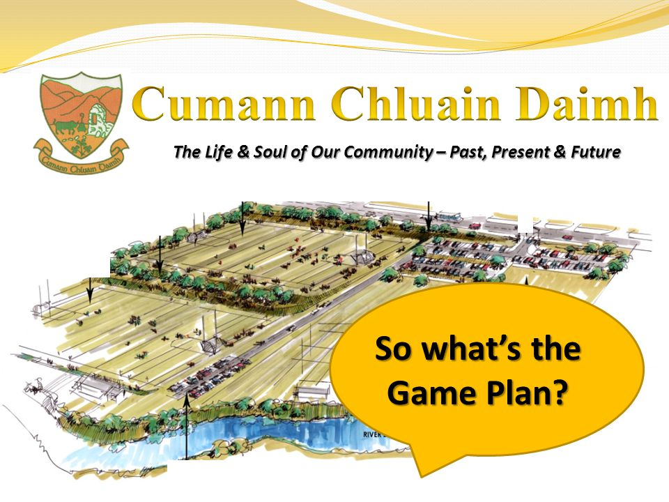 The Life & Soul of Our Community – Past, Present & Future So whats the Game Plan?