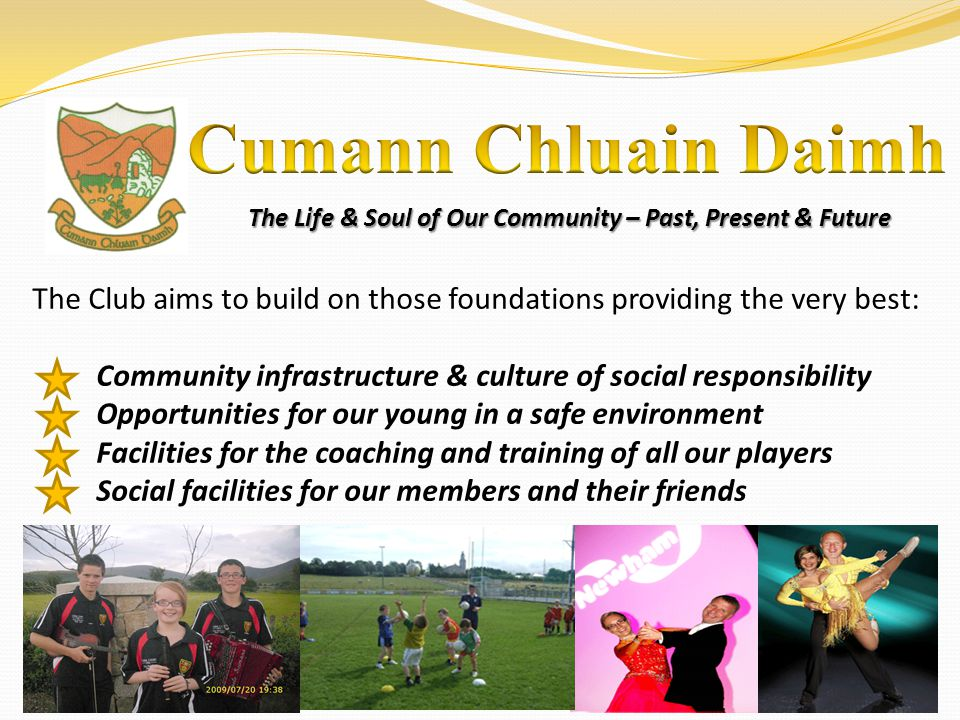 The Life & Soul of Our Community – Past, Present & Future The Club aims to build on those foundations providing the very best: Community infrastructur