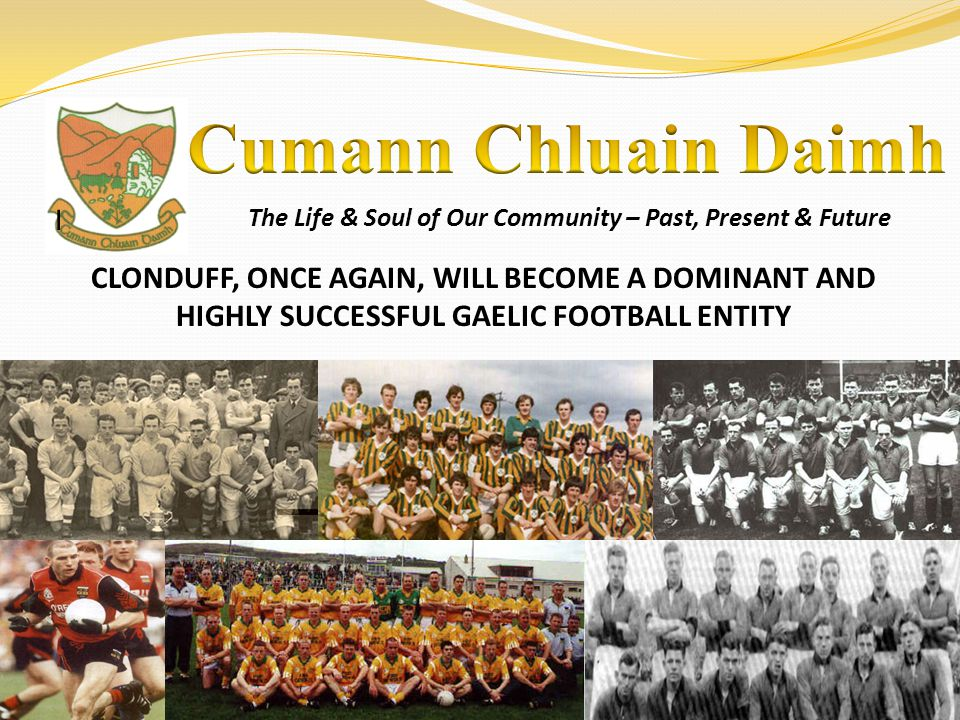 The Life & Soul of Our Community – Past, Present & Future I CLONDUFF, ONCE AGAIN, WILL BECOME A DOMINANT AND HIGHLY SUCCESSFUL GAELIC FOOTBALL ENTITY