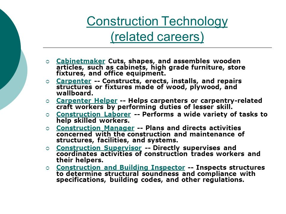 Construction Technology (related careers) Cabinetmaker Cuts, shapes, and assembles wooden articles, such as cabinets, high grade furniture, store fixt