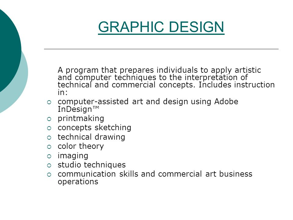 GRAPHIC DESIGN A program that prepares individuals to apply artistic and computer techniques to the interpretation of technical and commercial concept