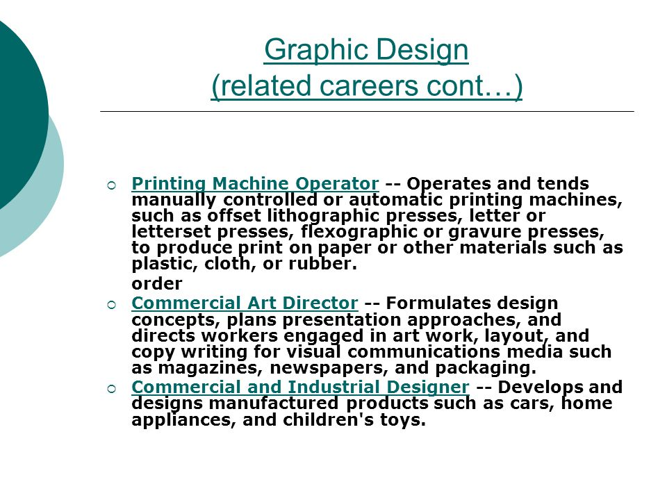 Graphic Design (related careers cont…) Printing Machine Operator -- Operates and tends manually controlled or automatic printing machines, such as offset lithographic presses, letter or letterset presses, flexographic or gravure presses, to produce print on paper or other materials such as plastic, cloth, or rubber.
