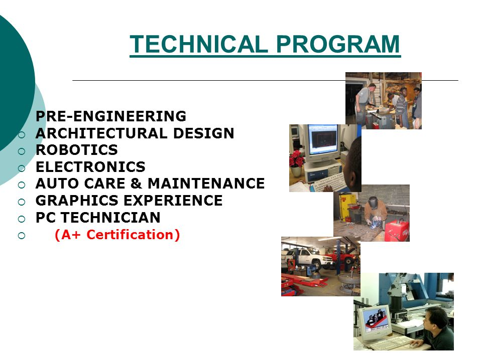 TECHNICAL PROGRAM PRE-ENGINEERING ARCHITECTURAL DESIGN ROBOTICS ELECTRONICS AUTO CARE & MAINTENANCE GRAPHICS EXPERIENCE PC TECHNICIAN (A+ Certification)