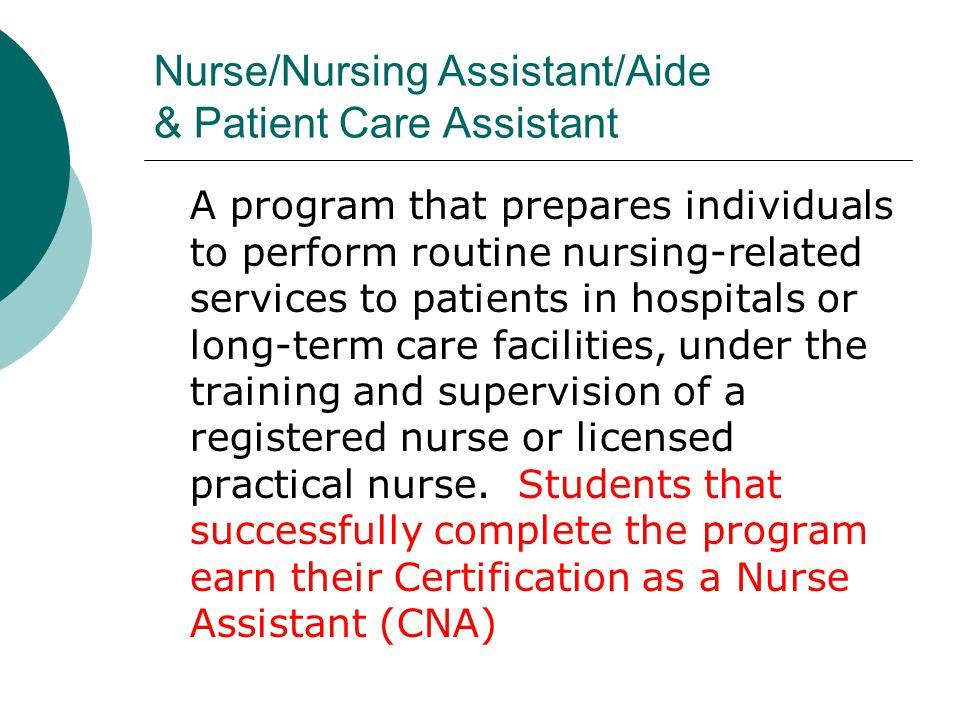 Nurse/Nursing Assistant/Aide & Patient Care Assistant A program that prepares individuals to perform routine nursing-related services to patients in h