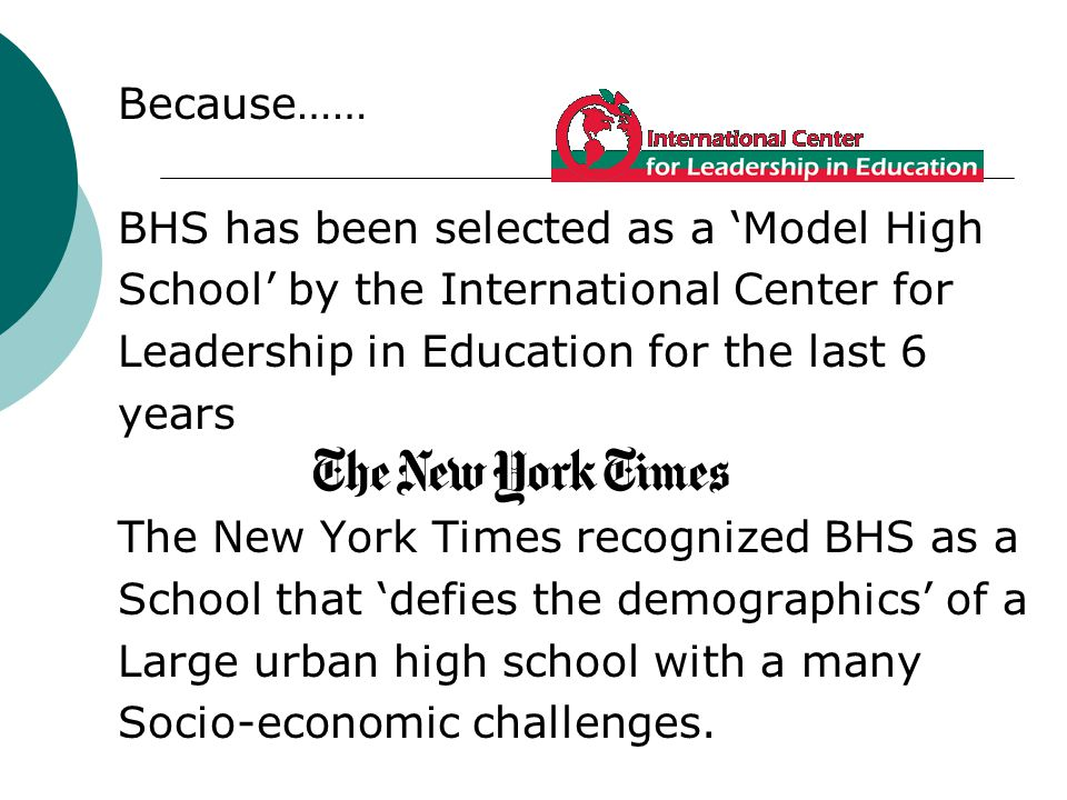 Because…… BHS has been selected as a Model High School by the International Center for Leadership in Education for the last 6 years The New York Times recognized BHS as a School that defies the demographics of a Large urban high school with a many Socio-economic challenges.