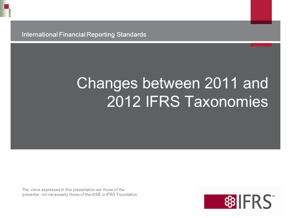 International Financial Reporting Standards The views expressed in this presentation are those of the presenter, not necessarily those of the IASB or
