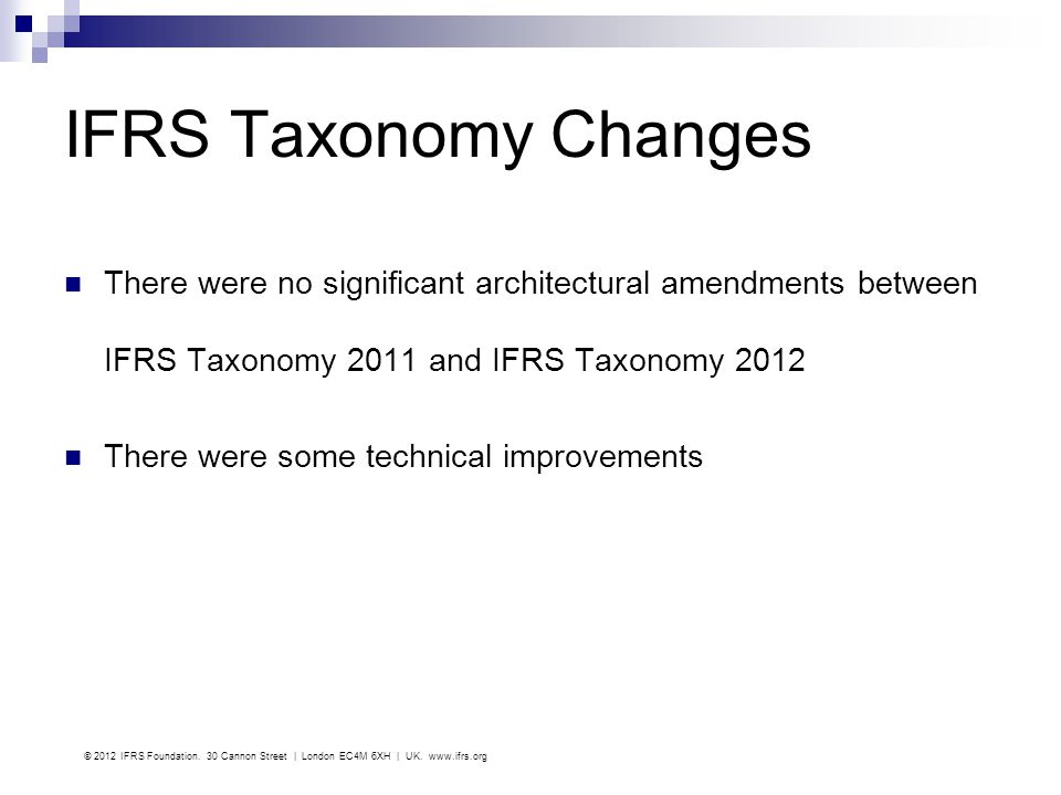 IFRS Taxonomy Changes There were no significant architectural amendments between IFRS Taxonomy 2011 and IFRS Taxonomy 2012 There were some technical i