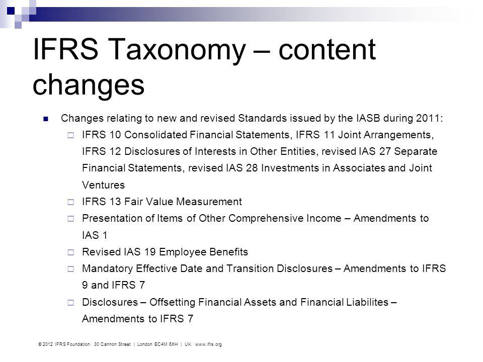 IFRS Taxonomy – content changes Changes relating to new and revised Standards issued by the IASB during 2011: IFRS 10 Consolidated Financial Statement
