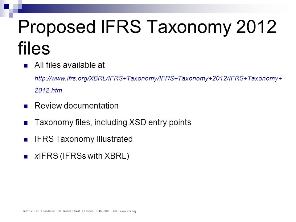 Proposed IFRS Taxonomy 2012 files All files available at http://www.ifrs.org/XBRL/IFRS+Taxonomy/IFRS+Taxonomy+2012/IFRS+Taxonomy+ 2012.htm Review docu