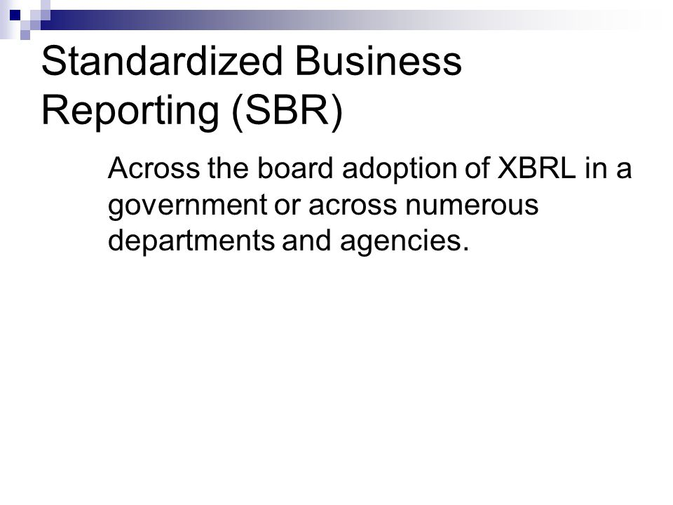 Standardized Business Reporting (SBR) Across the board adoption of XBRL in a government or across numerous departments and agencies.