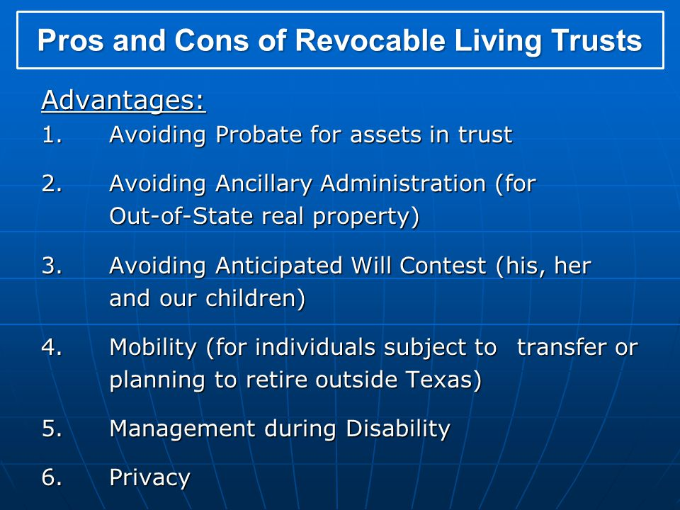 Advantages: 1.Avoiding Probate for assets in trust 2.Avoiding Ancillary Administration (for Out-of-State real property) 3.Avoiding Anticipated Will Contest (his, her and our children) 4.Mobility (for individuals subject to transfer or planning to retire outside Texas) 5.Management during Disability 6.Privacy Pros and Cons of Revocable Living Trusts
