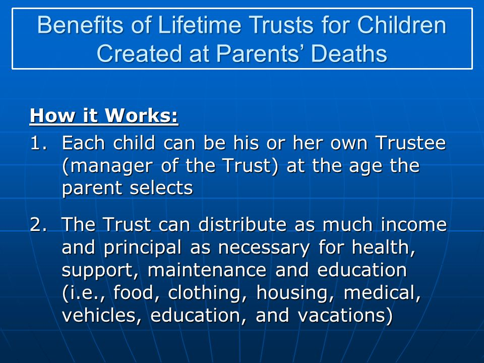 How it Works: 1.Each child can be his or her own Trustee (manager of the Trust) at the age the parent selects 2.The Trust can distribute as much incom