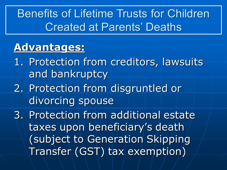 Advantages: 1.Protection from creditors, lawsuits and bankruptcy 2.Protection from disgruntled or divorcing spouse 3.Protection from additional estate taxes upon beneficiarys death (subject to Generation Skipping Transfer (GST) tax exemption) Benefits of Lifetime Trusts for Children Created at Parents Deaths