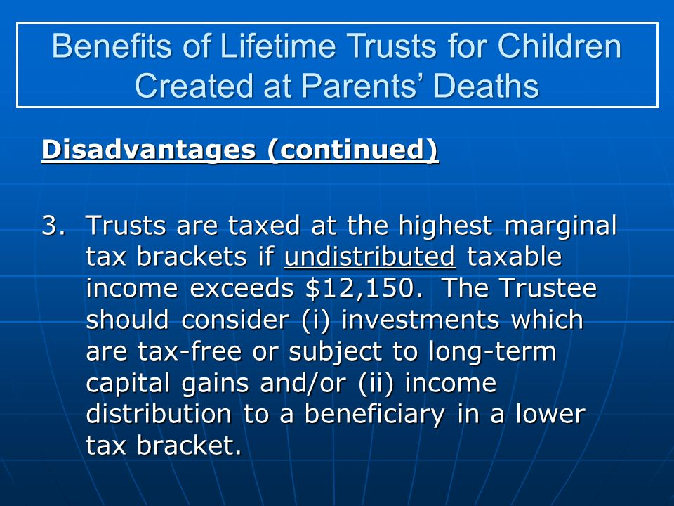 Disadvantages (continued) 3.Trusts are taxed at the highest marginal tax brackets if undistributed taxable income exceeds $12,150. The Trustee should