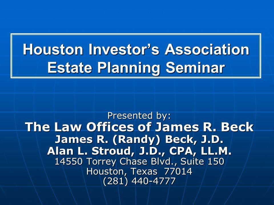 Houston Investors Association Estate Planning Seminar Presented by: The Law Offices of James R. Beck James R. (Randy) Beck, J.D. Alan L. Stroud, J.D.,