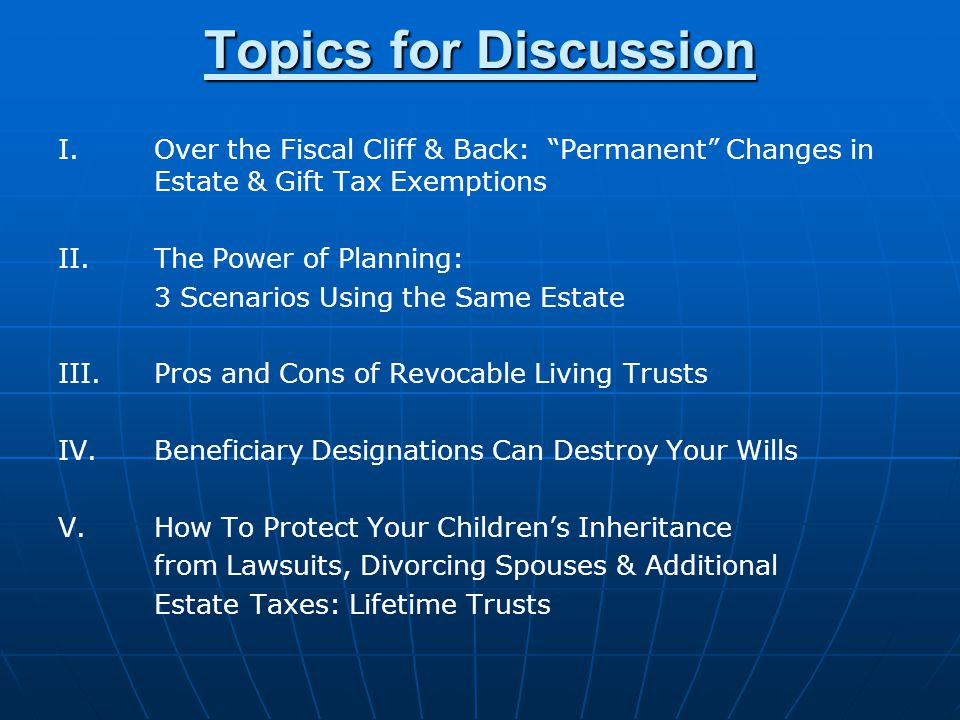 Topics for Discussion I.Over the Fiscal Cliff & Back: Permanent Changes in Estate & Gift Tax Exemptions II.The Power of Planning: 3 Scenarios Using the Same Estate III.Pros and Cons of Revocable Living Trusts IV.Beneficiary Designations Can Destroy Your Wills V.How To Protect Your Childrens Inheritance from Lawsuits, Divorcing Spouses & Additional Estate Taxes: Lifetime Trusts