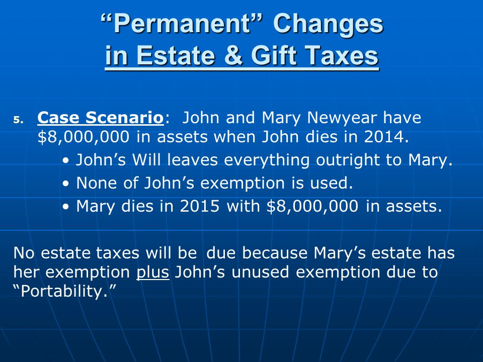 Permanent Changes in Estate & Gift Taxes 5. 5. Case Scenario: John and Mary Newyear have $8,000,000 in assets when John dies in 2014. Johns Will leave