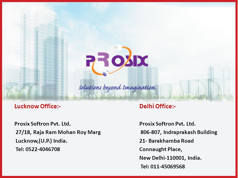 Lucknow Office:- Prosix Softron Pvt. Ltd. 27/18, Raja Ram Mohan Roy Marg Lucknow,(U.P.) India. Tel: 0522-4046708 Delhi Office:- Prosix Softron Pvt. Lt