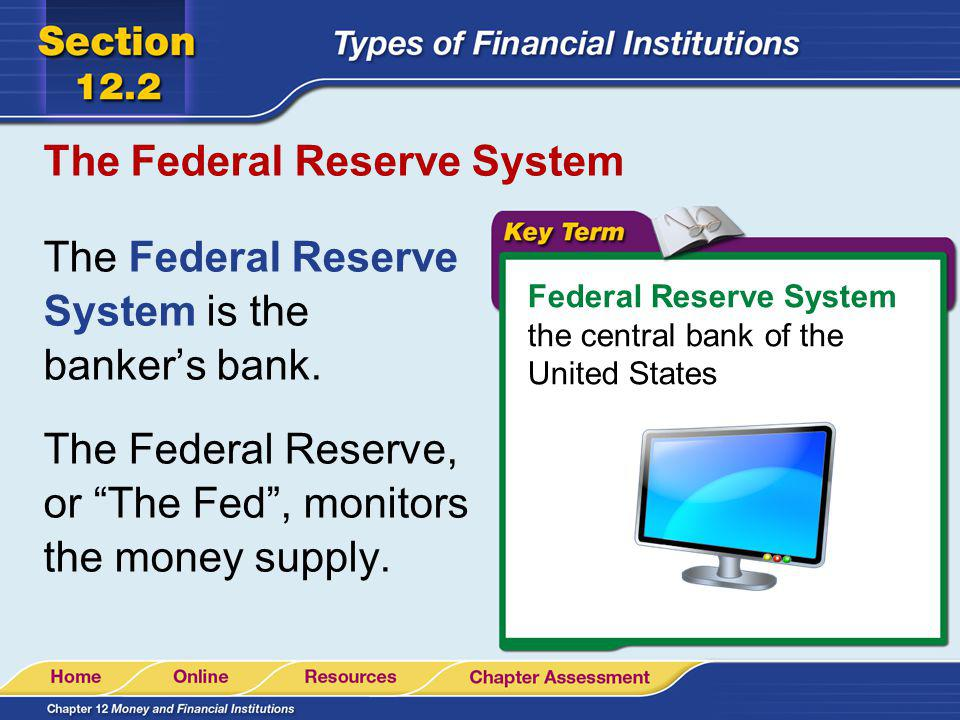 The Federal Reserve System The Federal Reserve System is the bankers bank. The Federal Reserve, or The Fed, monitors the money supply. Federal Reserve