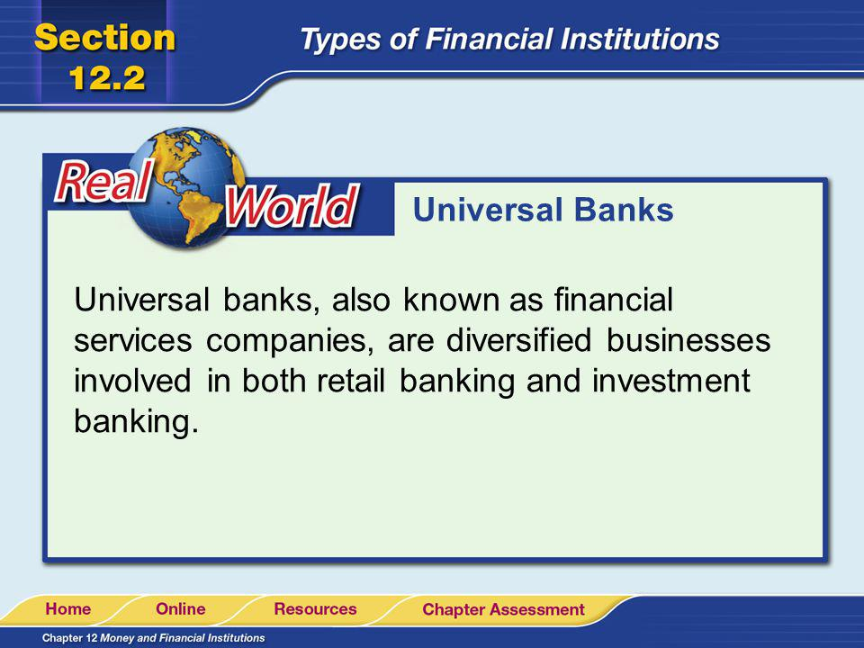 Universal Banks Universal banks, also known as financial services companies, are diversified businesses involved in both retail banking and investment