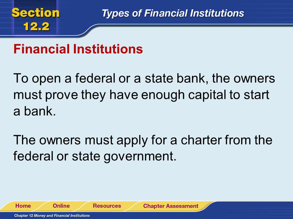 Financial Institutions To open a federal or a state bank, the owners must prove they have enough capital to start a bank. The owners must apply for a