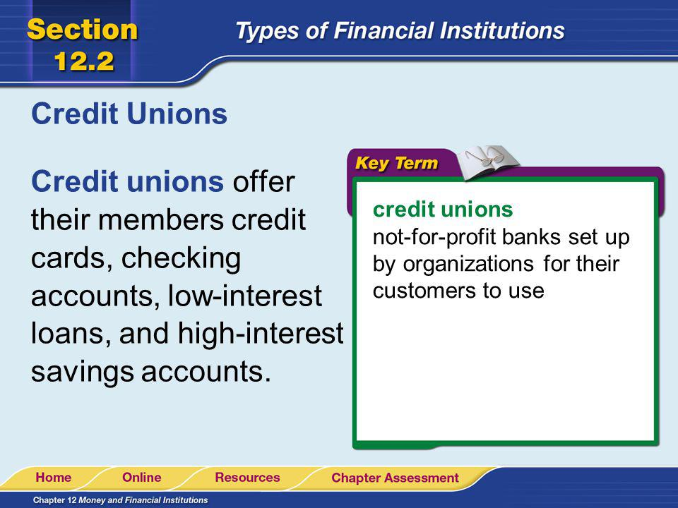 Credit Unions Credit unions offer their members credit cards, checking accounts, low-interest loans, and high-interest savings accounts. credit unions