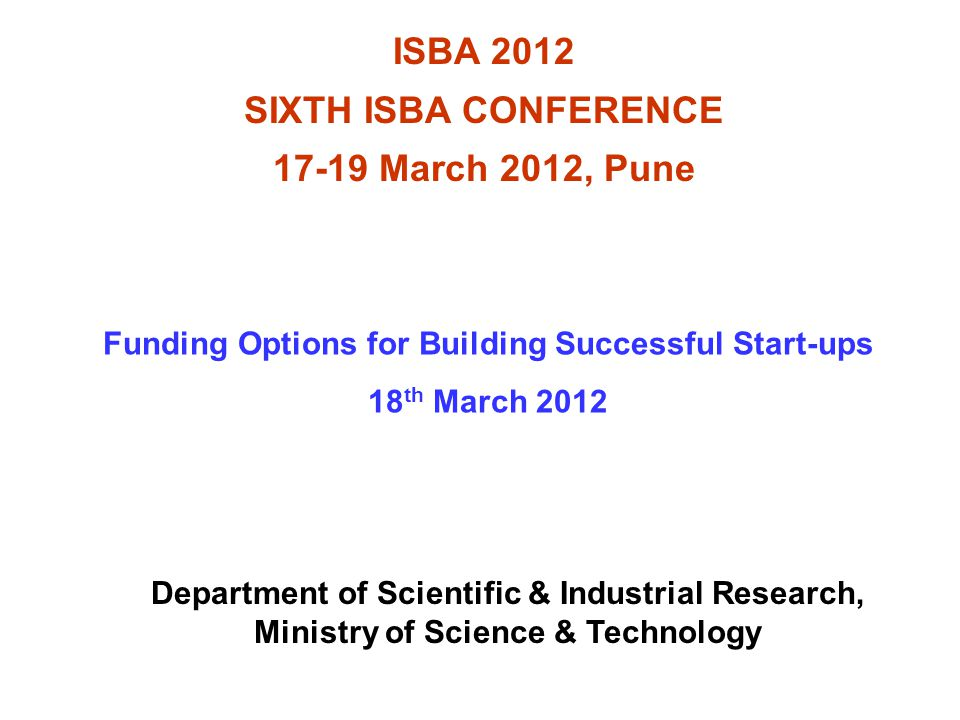 ISBA 2012 SIXTH ISBA CONFERENCE 17-19 March 2012, Pune Funding Options for Building Successful Start-ups 18 th March 2012 Department of Scientific & Industrial Research, Ministry of Science & Technology