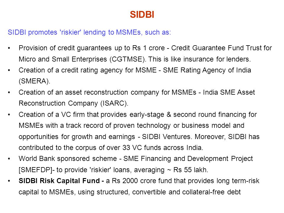 SIDBI SIDBI promotes riskier lending to MSMEs, such as: Provision of credit guarantees up to Rs 1 crore - Credit Guarantee Fund Trust for Micro and Small Enterprises (CGTMSE).