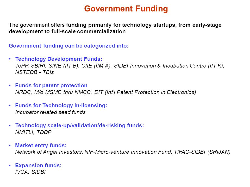 Government Funding The government offers funding primarily for technology startups, from early-stage development to full-scale commercialization Government funding can be categorized into: Technology Development Funds: TePP, SBIRI, SINE (IIT-B), CIIE (IIM-A), SIDBI Innovation & Incubation Centre (IIT-K), NSTEDB - TBIs Funds for patent protection NRDC, M/o MSME thru NMCC, DIT (Intl Patent Protection in Electronics) Funds for Technology In-licensing: Incubator related seed funds Technology scale-up/validation/de-risking funds: NMITLI, TDDP Market entry funds: Network of Angel Investors, NIF-Micro-venture Innovation Fund, TIFAC-SIDBI (SRIJAN) Expansion funds: IVCA, SIDBI