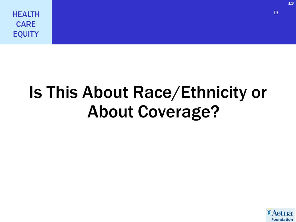 13 HEALTH CARE EQUITY 13 Is This About Race/Ethnicity or About Coverage