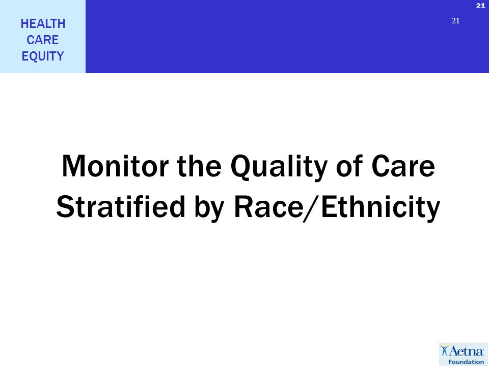 21 HEALTH CARE EQUITY 21 Monitor the Quality of Care Stratified by Race/Ethnicity
