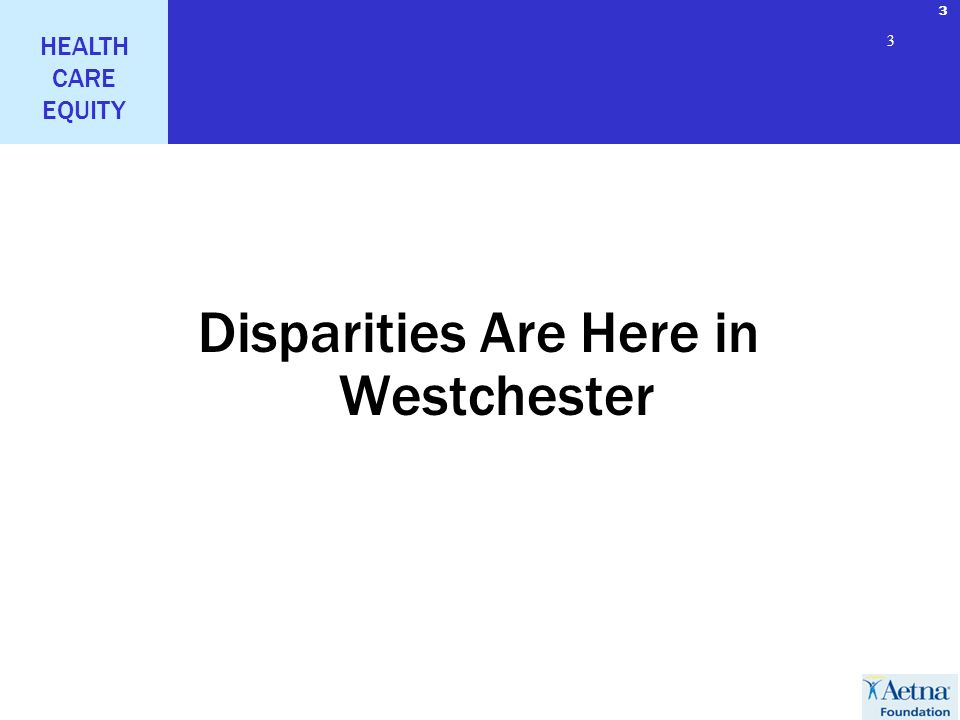 3 HEALTH CARE EQUITY 3 3 Disparities Are Here in Westchester