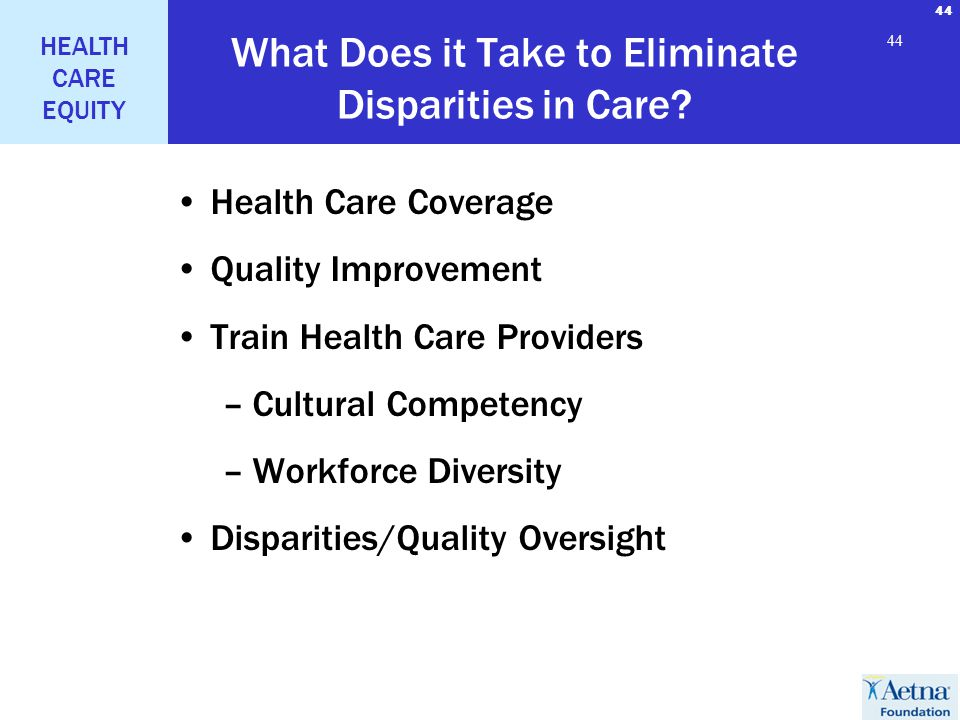 44 HEALTH CARE EQUITY 44 What Does it Take to Eliminate Disparities in Care? Health Care Coverage Quality Improvement Train Health Care Providers –Cul