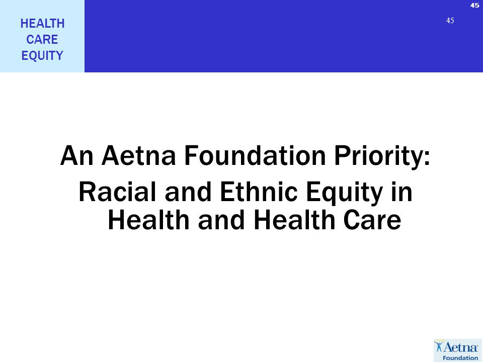 45 HEALTH CARE EQUITY 45 An Aetna Foundation Priority: Racial and Ethnic Equity in Health and Health Care