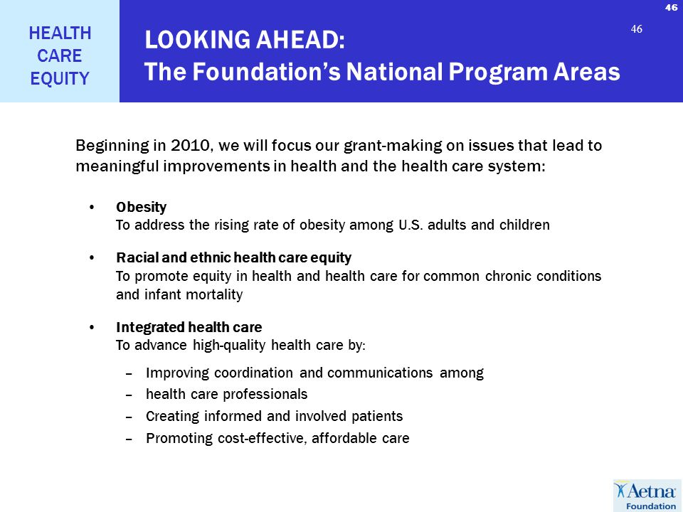 46 HEALTH CARE EQUITY 46 LOOKING AHEAD: The Foundations National Program Areas Obesity To address the rising rate of obesity among U.S. adults and chi