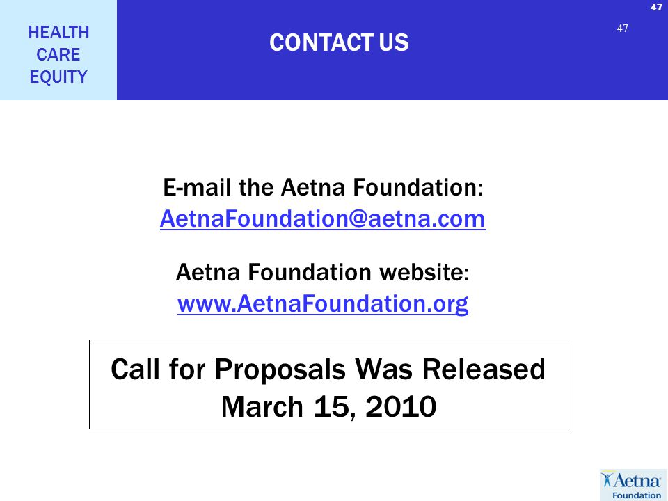 47 HEALTH CARE EQUITY 47 CONTACT US E-mail the Aetna Foundation: AetnaFoundation@aetna.com Aetna Foundation website: www.AetnaFoundation.org Call for