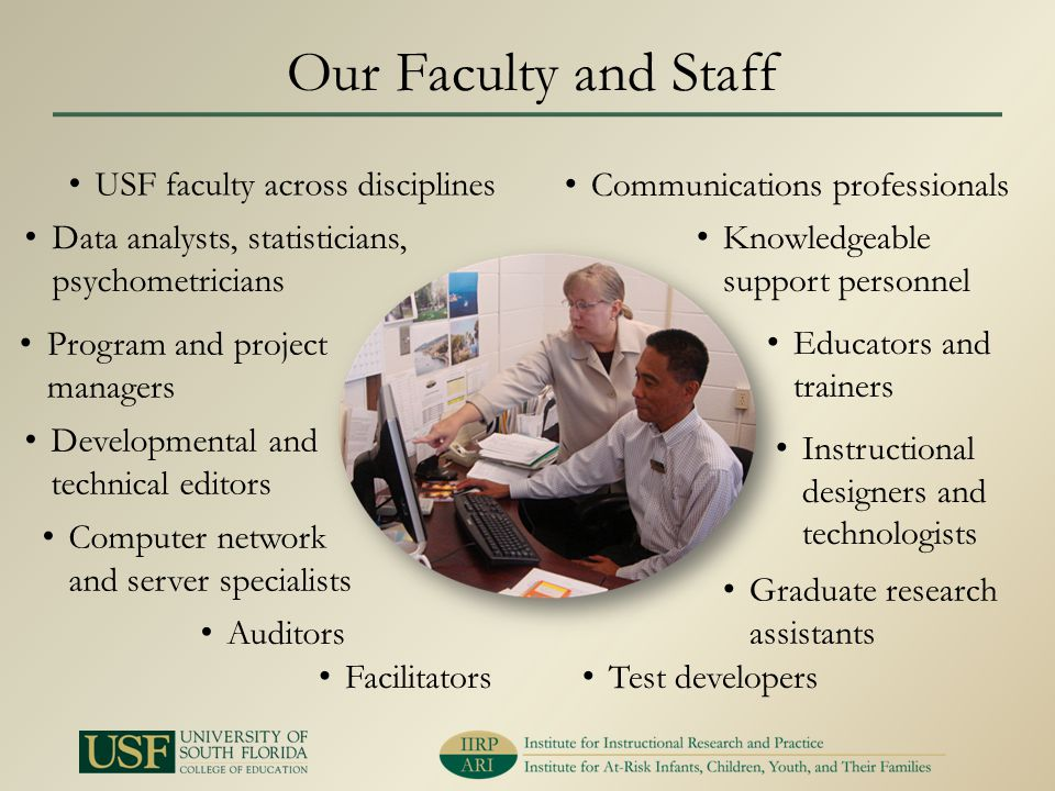 Our Faculty and Staff USF faculty across disciplines Data analysts, statisticians, psychometricians Program and project managers Developmental and technical editors Computer network and server specialists Test developers Communications professionals Facilitators Educators and trainers Auditors Instructional designers and technologists Graduate research assistants Knowledgeable support personnel