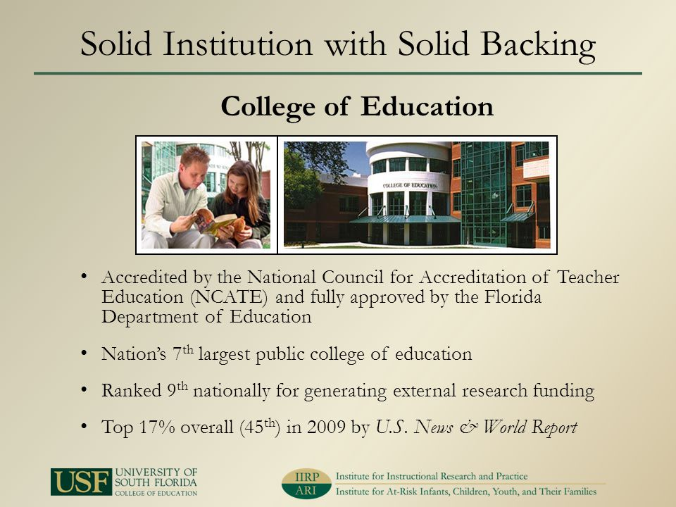 Solid Institution with Solid Backing Accredited by the National Council for Accreditation of Teacher Education (NCATE) and fully approved by the Florida Department of Education Nations 7 th largest public college of education Ranked 9 th nationally for generating external research funding Top 17% overall (45 th ) in 2009 by U.S.