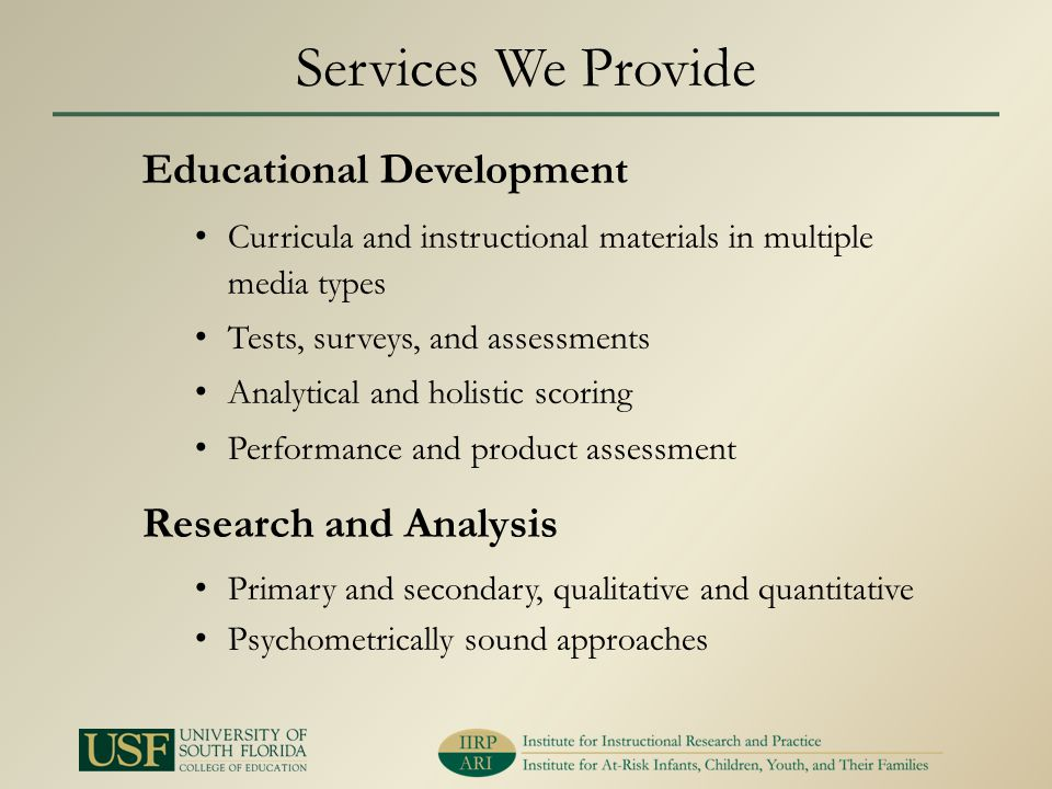 Services We Provide Educational Development Curricula and instructional materials in multiple media types Tests, surveys, and assessments Analytical and holistic scoring Performance and product assessment Research and Analysis Primary and secondary, qualitative and quantitative Psychometrically sound approaches