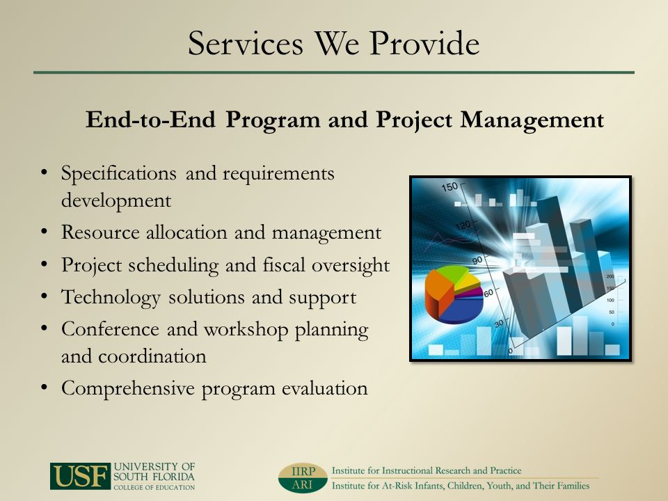 Services We Provide Specifications and requirements development Resource allocation and management Project scheduling and fiscal oversight Technology solutions and support Conference and workshop planning and coordination Comprehensive program evaluation End-to-End Program and Project Management