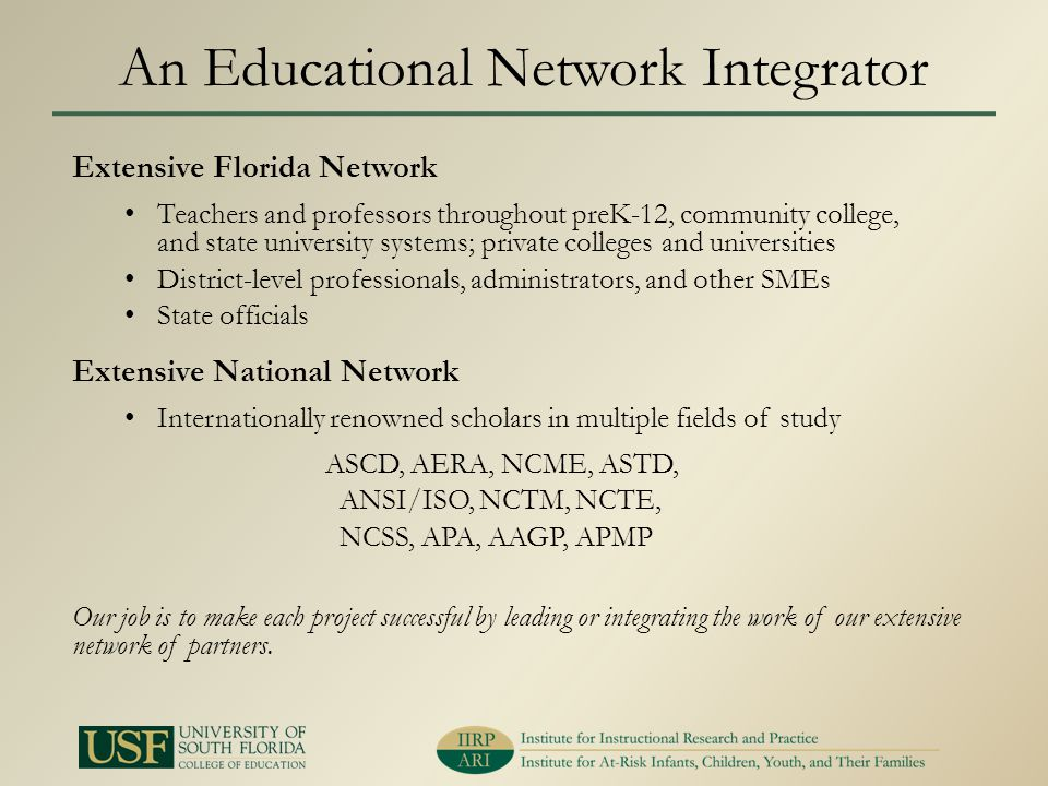 An Educational Network Integrator Extensive Florida Network Teachers and professors throughout preK-12, community college, and state university systems; private colleges and universities District-level professionals, administrators, and other SMEs State officials Extensive National Network Internationally renowned scholars in multiple fields of study ASCD, AERA, NCME, ASTD, ANSI/ISO, NCTM, NCTE, NCSS, APA, AAGP, APMP Our job is to make each project successful by leading or integrating the work of our extensive network of partners.