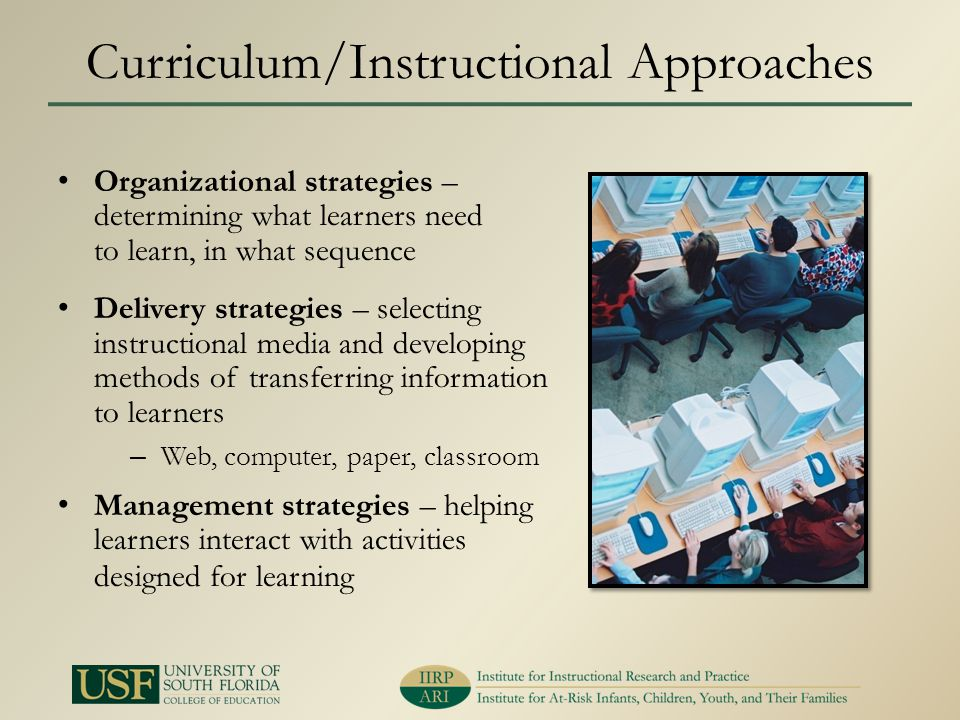 Curriculum/Instructional Approaches Organizational strategies – determining what learners need to learn, in what sequence Delivery strategies – select