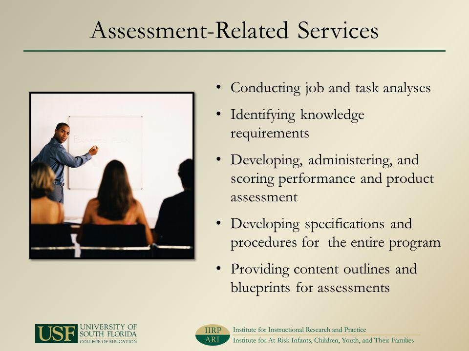 Assessment-Related Services Conducting job and task analyses Identifying knowledge requirements Developing, administering, and scoring performance and product assessment Developing specifications and procedures for the entire program Providing content outlines and blueprints for assessments