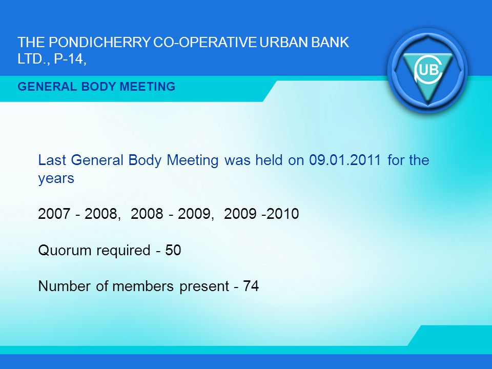 THE PONDICHERRY CO-OPERATIVE URBAN BANK LTD., P-14, GENERAL BODY MEETING Last General Body Meeting was held on 09.01.2011 for the years 2007 - 2008, 2