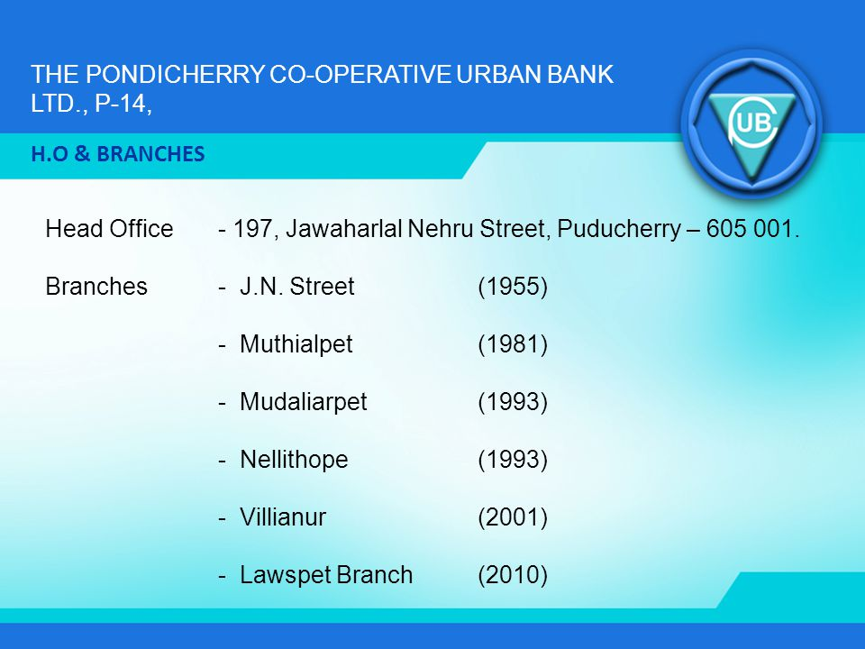 THE PONDICHERRY CO-OPERATIVE URBAN BANK LTD., P-14, Head Office - 197, Jawaharlal Nehru Street, Puducherry – 605 001. Branches- J.N. Street(1955) - Mu