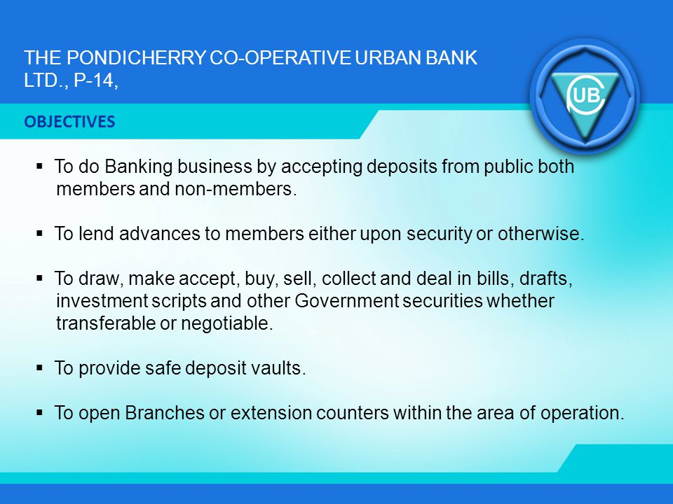 THE PONDICHERRY CO-OPERATIVE URBAN BANK LTD., P-14, To do Banking business by accepting deposits from public both members and non-members. To lend adv