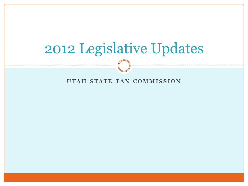 UTAH STATE TAX COMMISSION 2012 Legislative Updates